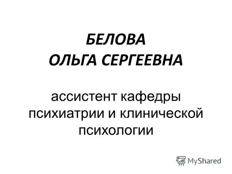 БЕЛОВА ОЛЬГА СЕРГЕЕВНА ассистент кафедры психиатрии и клинической психологии