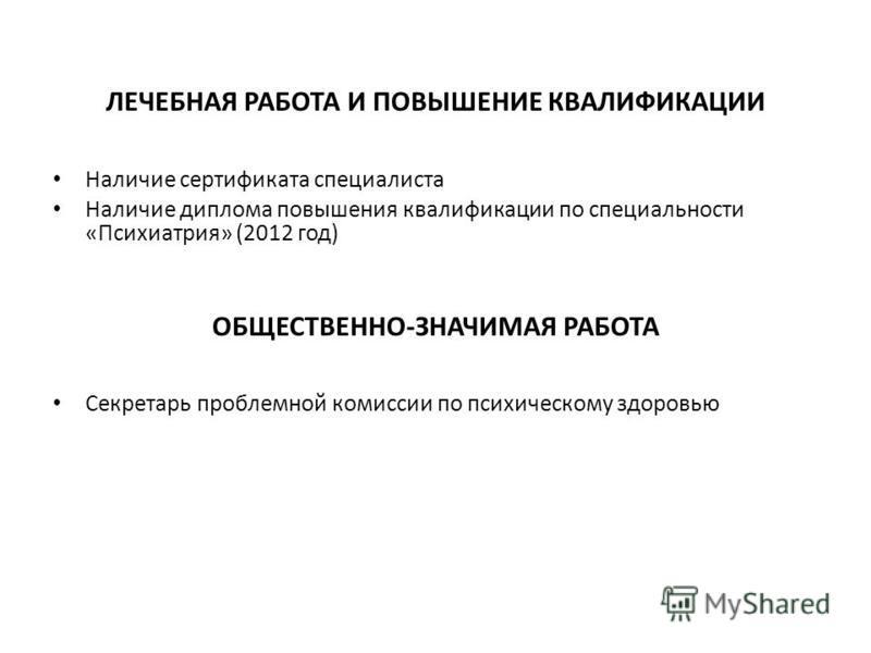 ЛЕЧЕБНАЯ РАБОТА И ПОВЫШЕНИЕ КВАЛИФИКАЦИИ Наличие сертификата специалиста Наличие диплома повышения квалификации по специальности «Психиатрия» (2012 год) ОБЩЕСТВЕННО-ЗНАЧИМАЯ РАБОТА Секретарь проблемной комиссии по психическому здоровью