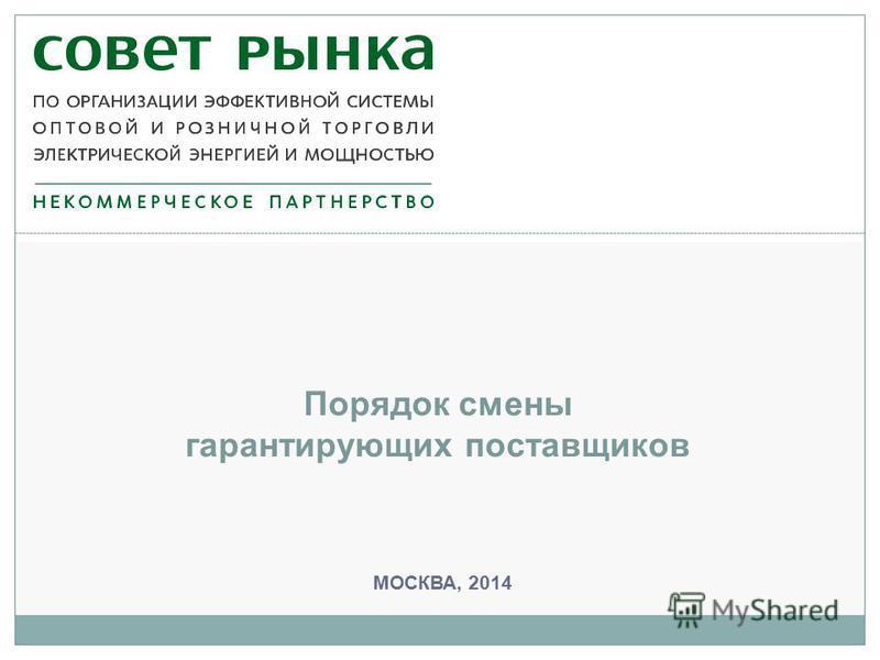 МОСКВА, 2014 Порядок смены гарантирующих поставщиков