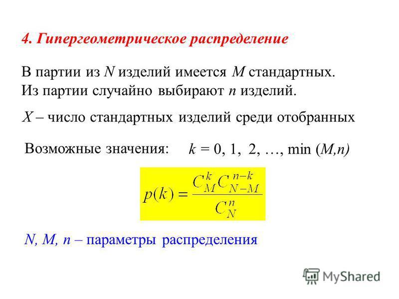 4. Гипергеометрическое распределение Х – число стандартных изделий среди отобранных Возможные значения: k = 0, 1, 2, …, min (M,n) В партии из N изделий имеется М стандартных. Из партии случайно выбирают n изделий. N, M, n – параметры распределения