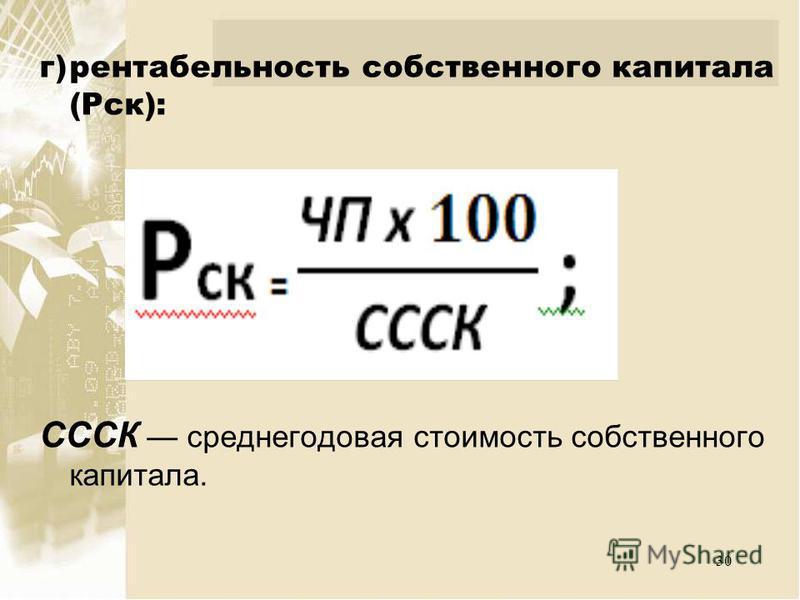 г)рентабельность собственного капитала (Рск): СССК среднегодовая стоимость собственного капитала. 30
