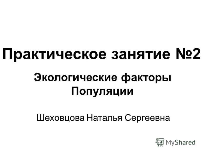 Практическое занятие 2 Экологические факторы Популяции Шеховцова Наталья Сергеевна