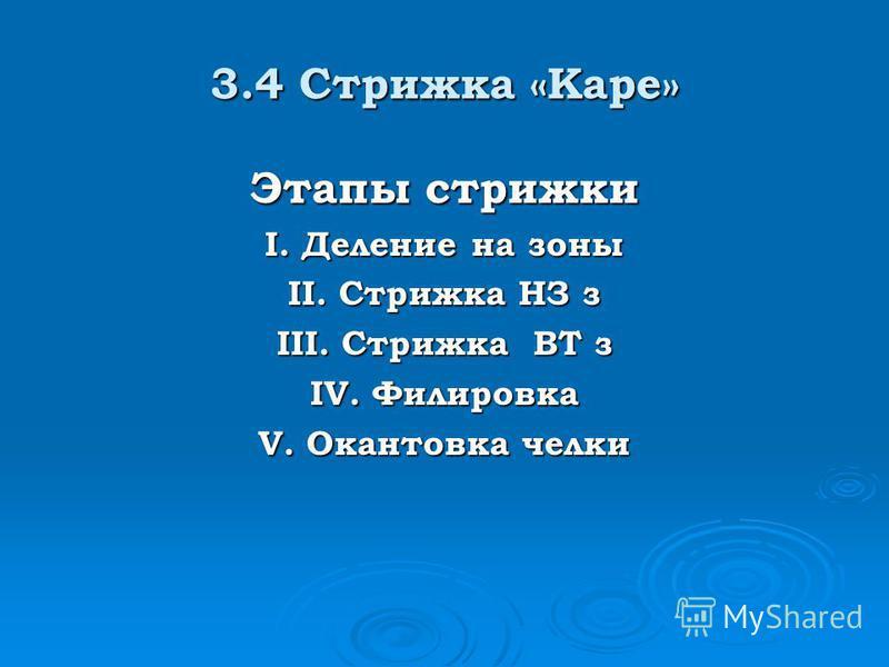 3.4 Стрижка «Каре» Этапы стрижки I. Деление на зоны II. Стрижка НЗ з III. Стрижка ВТ з IV. Филировка V. Окантовка челки
