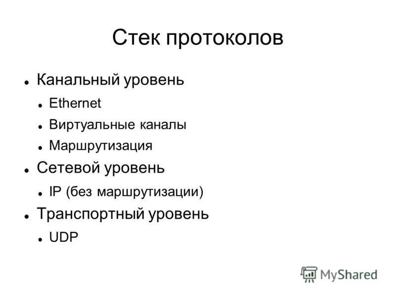 Стек протоколов Канальный уровень Ethernet Виртуальные каналы Маршрутизация Сетевой уровень IP (без маршрутизации) Транспортный уровень UDP