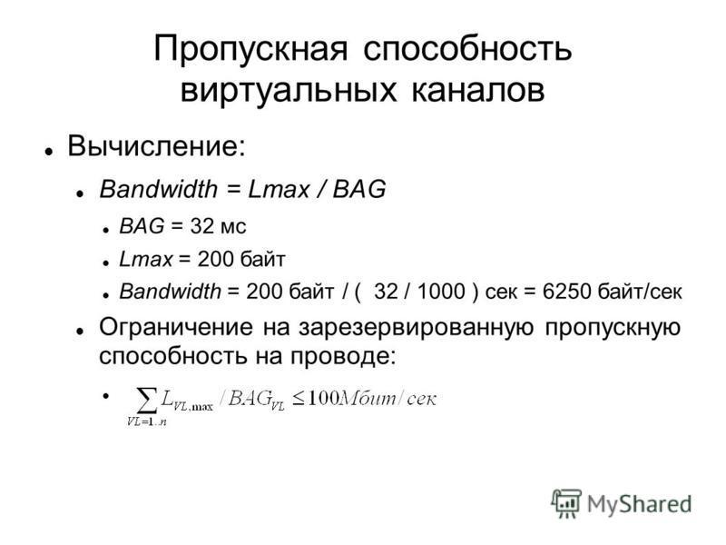 Пропускная способность виртуальных каналав Вычисление: Bandwidth = Lmax / BAG BAG = 32 мс Lmax = 200 байт Bandwidth = 200 байт / ( 32 / 1000 ) сек = 6250 байт/сек Ограничение на зарезервированную пропускную способность на проводе: