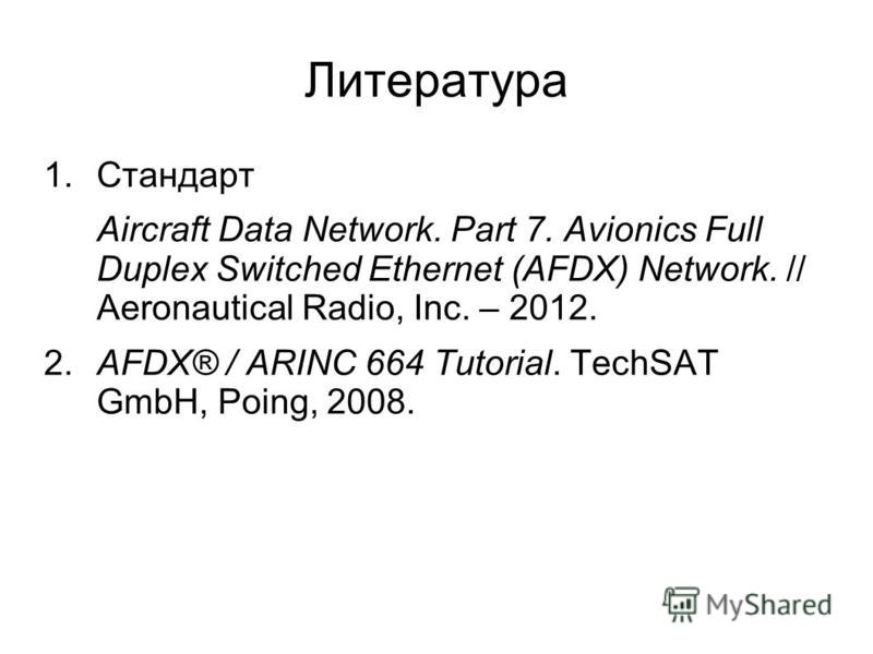 Литература 1. Стандарт Aircraft Data Network. Part 7. Avionics Full Duplex Switched Ethernet (AFDX) Network. // Aeronautical Radio, Inc. – 2012. 2. AFDX® / ARINC 664 Tutorial. TechSAT GmbH, Poing, 2008.