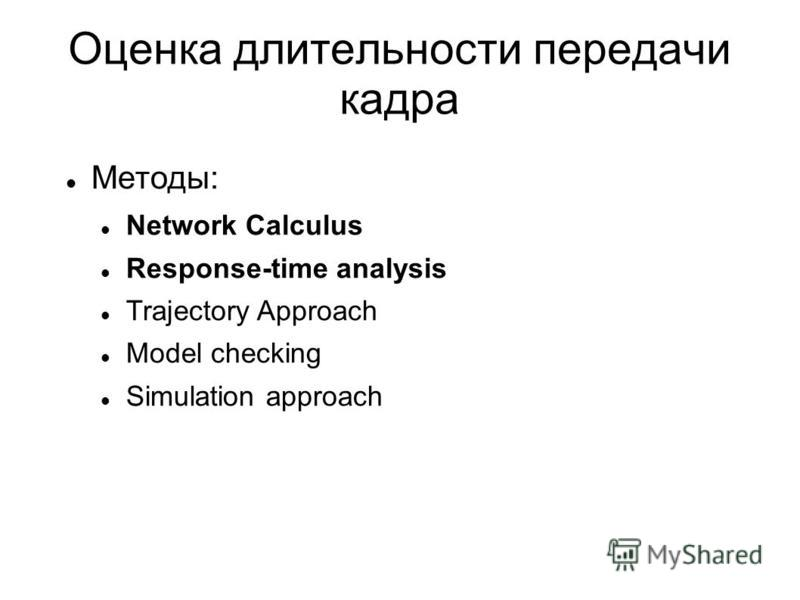 Оценка длительности передачи кадра Методы: Network Calculus Response-time analysis Trajectory Approach Model checking Simulation approach