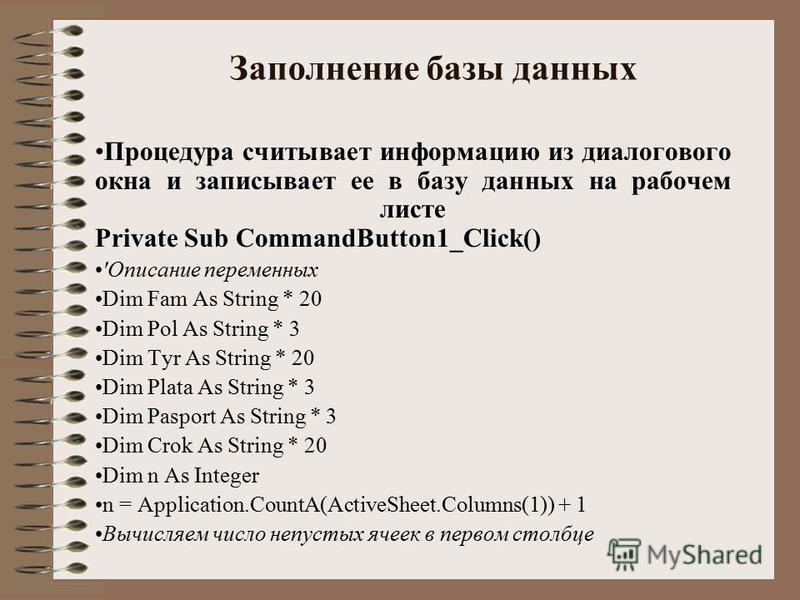 Заполнение базы данных Процедура считывает информацию из диалогового окна и записывает ее в базу данных на рабочем листе Private Sub CommandButton1_Click() 'Описание переменных Dim Fam As String * 20 Dim Pol As String * 3 Dim Tyr As String * 20 Dim P