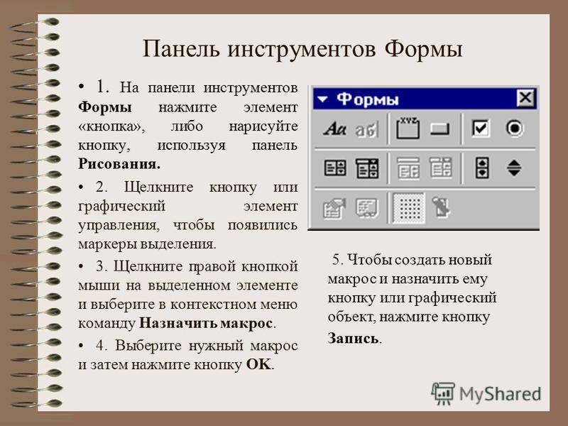 Панель инструментов Формы 1. На панели инструментов Формы нажмите элемент «кнопка», либо нарисуйте кнопку, используя панель Рисования. 2. Щелкните кнопку или графический элемент управления, чтобы появились маркеры выделения. 3. Щелкните правой кнопко