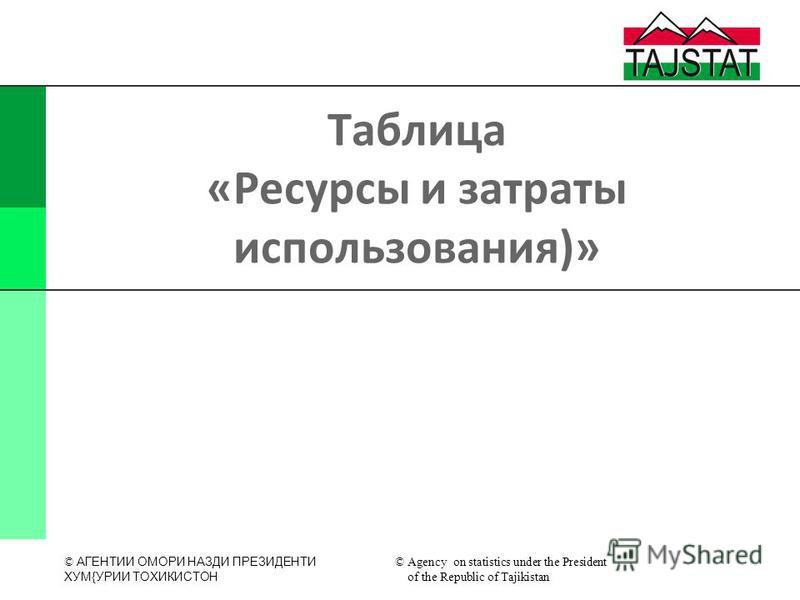 © АГЕНТИИ ОМОРИ НАЗДИ ПРЕЗИДЕНТИ XУМ{УРИИ ТОXИКИСТОН © Agency on statistics under the President of the Republic of Tajikistan Таблица «Ресурсы и затраты использования)»