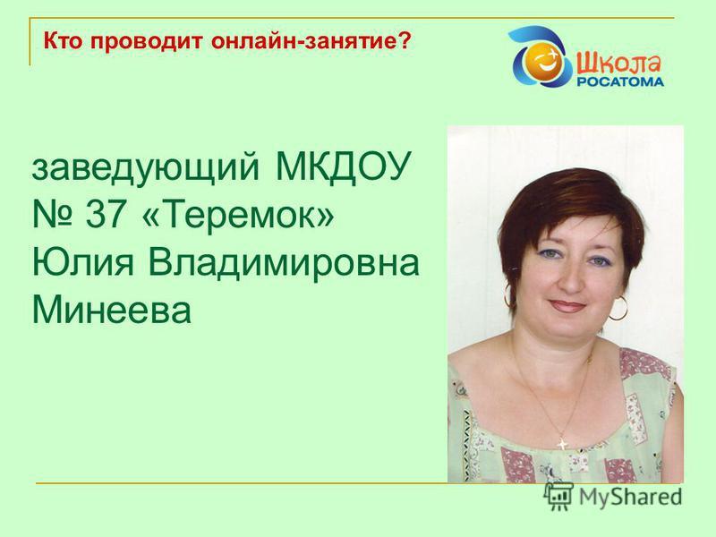 Кто проводит онлайн-занятие? заведующий МКДОУ 37 «Теремок» Юлия Владимировна Минеева