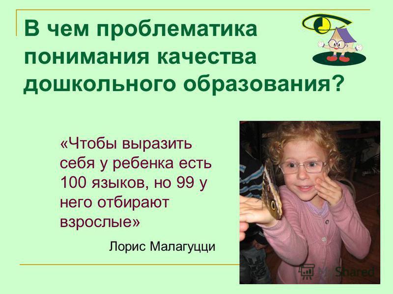 В чем проблематика понимания качества дошкольного образования? «Чтобы выразить себя у ребенка есть 100 языков, но 99 у него отбирают взрослые» Лорис Малагуцци