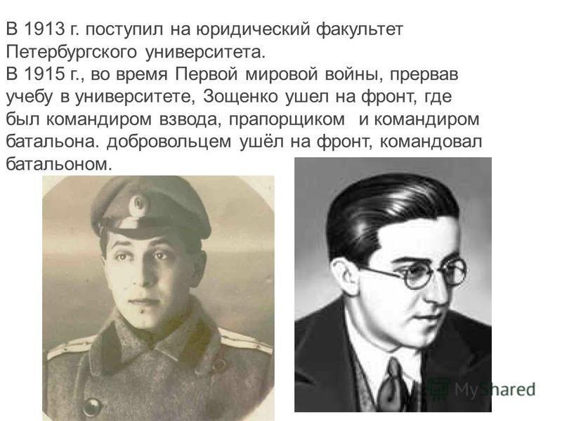 В 1913 г. поступил на юридический факультет Петербургского университета. В 1915 г., во время Первой мировой войны, прервав учебу в университете, Зощенко ушел на фронт, где был командиром взвода, прапорщиком и командиром батальона. добровольцем ушёл н