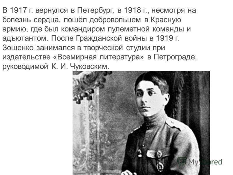 В 1917 г. вернулся в Петербург, в 1918 г., несмотря на болезнь сердца, пошёл добровольцем в Красную армию, где был командиром пулеметной команды и адъютантом. После Гражданской войны в 1919 г. Зощенко занимался в творческой студии при издательстве «В