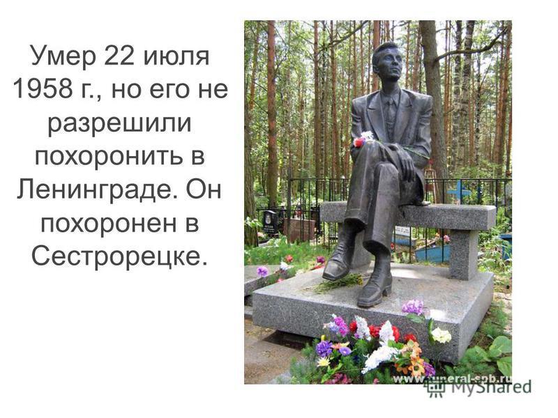 Умер 22 июля 1958 г., но его не разрешили похоронить в Ленинграде. Он похоронен в Сестрорецке.