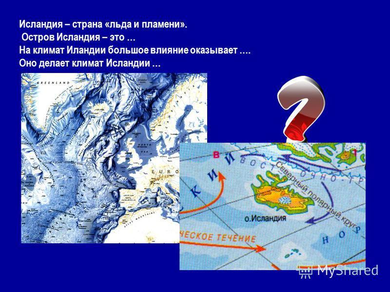 Исландия – страна «льда и пламени». Остров Исландия – это … На климат Иландии большое влияние оказывает …. Оно делает климат Исландии …