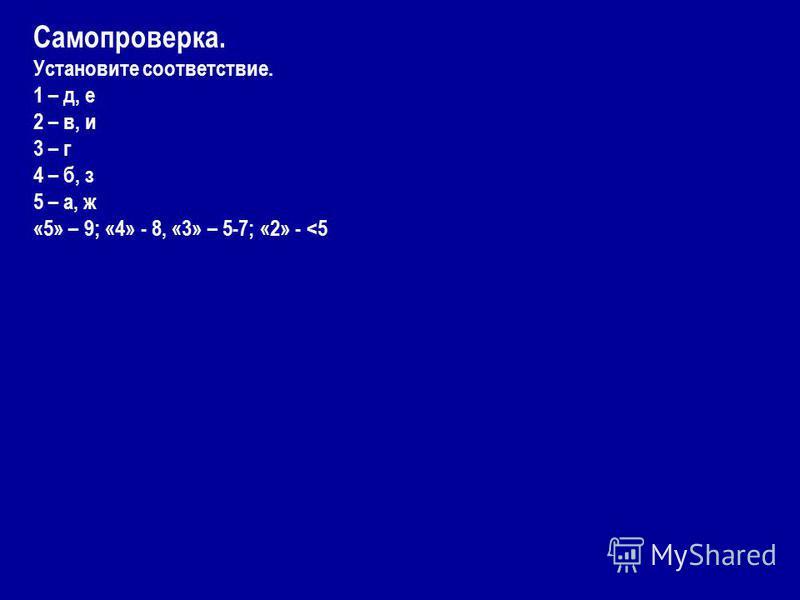 Самопроверка. Установите соответствие. 1 – д, е 2 – в, и 3 – г 4 – б, з 5 – а, ж «5» – 9; «4» - 8, «3» – 5-7; «2» -