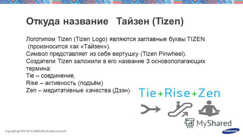 Логотипом Tizen (Tizen Logo) являются заглавные буквы TIZEN (произносится как «Та́йзен»). Cимвол представляет из себя вертушку (Tizen Pinwheel). Создатели Tizen заложили в его название 3 основополагающих термина: Tie – соединение, Rise – активность (