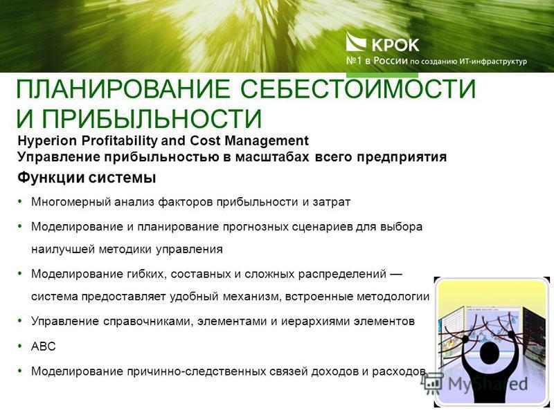 Hyperion Profitability and Cost Management Управление прибыльностью в масштабах всего предприятия Функции системы Многомерный анализ факторов прибыльности и затрат Моделирование и планирование прогнозных сценариев для выбора наилучшей методики управл