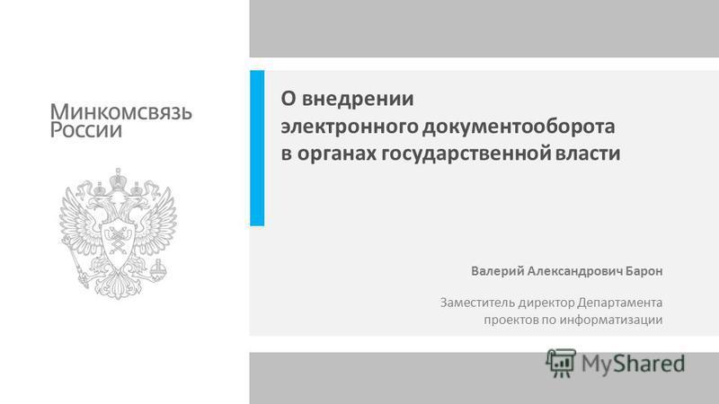 Заместитель директор Департамента проектов по информатизации Валерий Александрович Барон О внедрении электронного документооборота в органах государственной власти