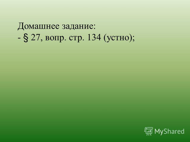 Домашнее задание: - § 27, вопр. стр. 134 (устно);