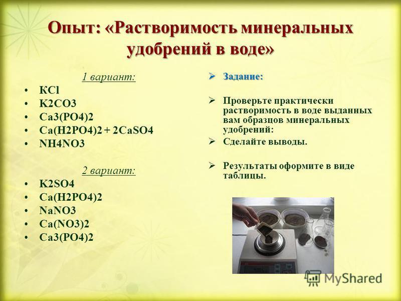 Опыт: «Растворимость минеральных удобрений в воде» 1 вариант: КCl K2CO3 Ca3(PO4)2 Ca(H2PO4)2 + 2CaSO4 NH4NO3 2 вариант: K2SO4 Ca(H2PO4)2 NaNO3 Ca(NO3)2 Ca3(PO4)2 Задание: Задание: Проверьте практически растворимость в воде выданных вам образцов минер