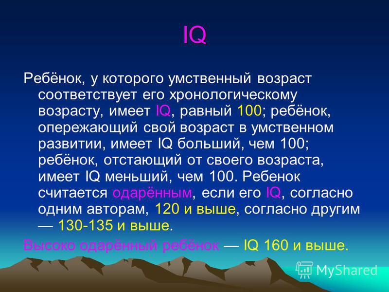 IQ Ребёнок, у которого умственный возраст соответствует его хронологическому возрасту, имеет IQ, равный 100; ребёнок, опережающий свой возраст в умственном развитии, имеет IQ больший, чем 100; ребёнок, отстающий от своего возраста, имеет IQ меньший,