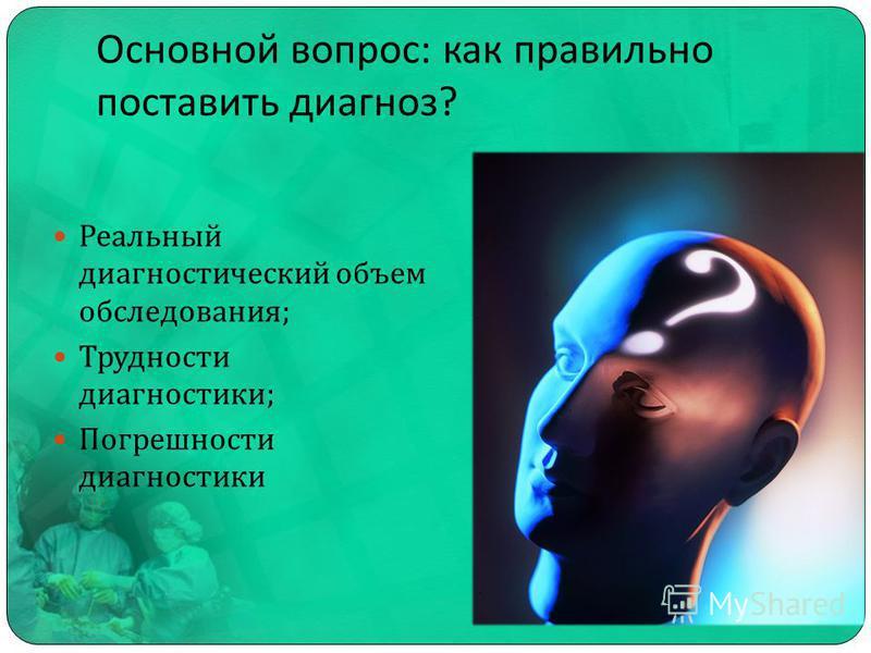 Основной вопрос : как правильно поставить диагноз ? Реальный диагностический объем обследования ; Трудности диагностики ; Погрешности диагностики