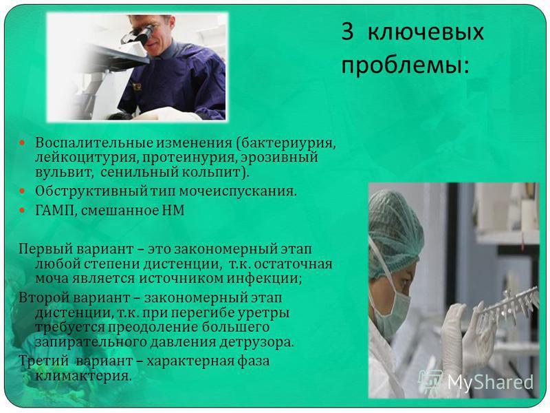 3 ключевых проблемы : Воспалительные изменения ( бактериурия, лейкоцитурия, протеинурия, эрозивный вульвит, сенильный кольпит ). Обструктивный тип мечеиспускания. ГАМП, смешанное НМ Первый вариант – это закономерный этап любой степени дистанции, т. к