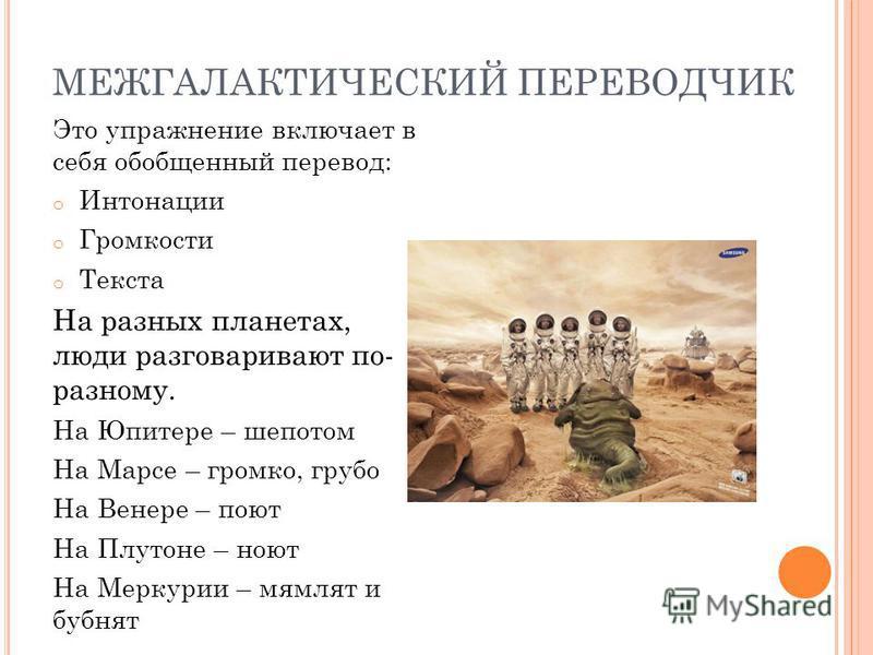МЕЖГАЛАКТИЧЕСКИЙ ПЕРЕВОДЧИК Это упражнение включает в себя обобщенный перевод: o Интонации o Громкости o Текста На разных планетах, люди разговаривают по- разному. На Юпитере – шепотом На Марсе – громко, грубо На Венере – поют На Плутоне – ноют На Ме