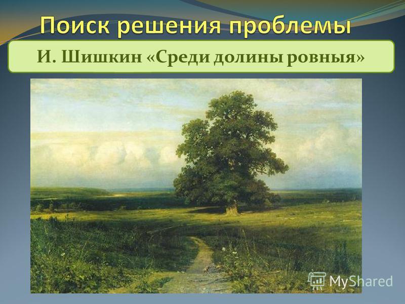 И. Шишкин «Среди долины ровныя»