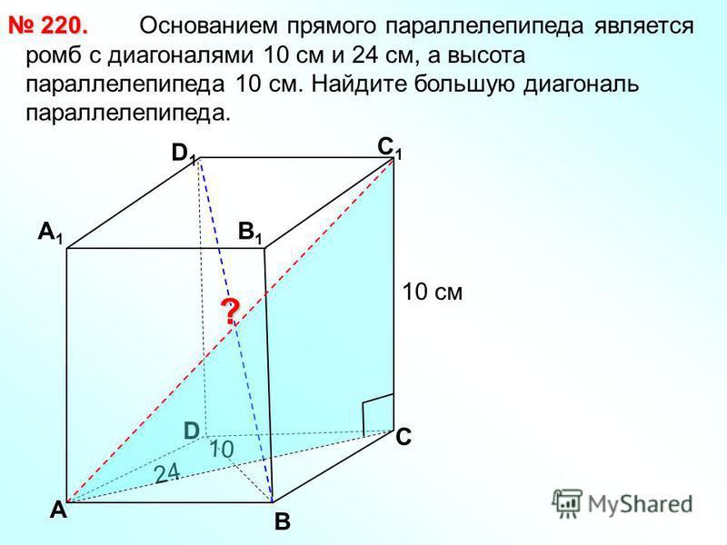 Основанием прямого параллелепипеда является ромб с диагоналями 10 см и 24 см, а высота параллелепипеда 10 см. Найдите большую диагональ параллелепипеда. 220. 220. В С А1А1 D1D1 С1С1 В1В1 ? D А 24 10 10 см
