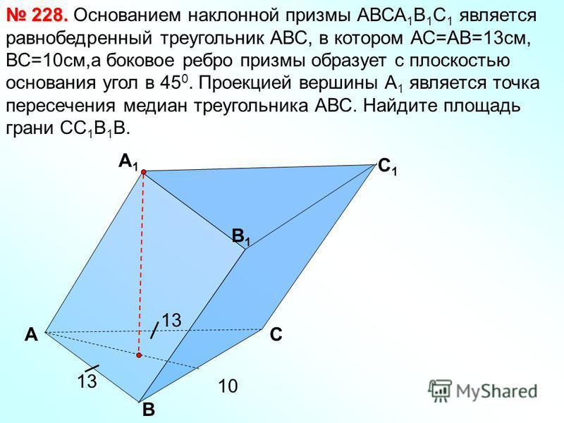 А B C 1 B1B1 А1А1 C Основанием наклонной призмы АВСА 1 В 1 С 1 является равнобедренный треугольник АВС, в котором АС=АВ=13 см, ВС=10 см,а боковое ребро призмы образует с плоскостью основания угол в 45 0. Проекцией вершины А 1 является точка пересечен
