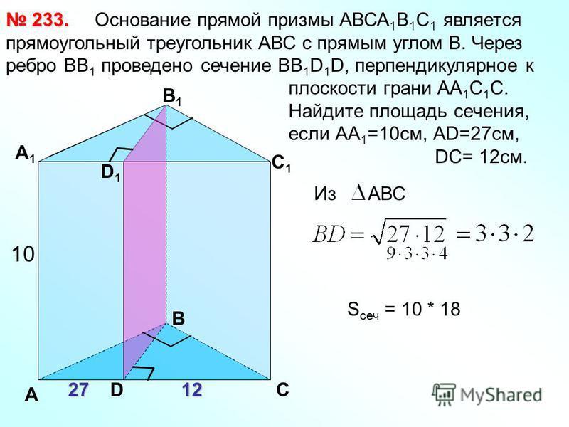 Основание прямой призмы АВСА 1 В 1 С 1 является прямоугольный треугольник АВС с прямым углом В. Через ребро ВВ 1 проведено сечение ВВ 1 D 1 D, перпендикулярное к плоскости грани АА 1 С 1 С. Найдите площадь сечения, если АА 1 =10 см, АD=27 см, DC= 12