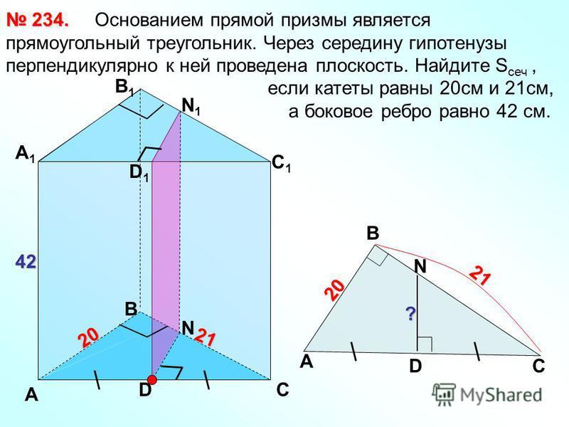 Основанием прямой призмы является прямоугольный треугольник. Через середину гипотенузы перпендикулярно к ней проведена плоскость. Найдите S сеч, если катеты равны 20 см и 21 см, а боковое ребро равно 42 см. 234. 234. А С В В1В1 А1А1 С1С1 D D1D1 42 20