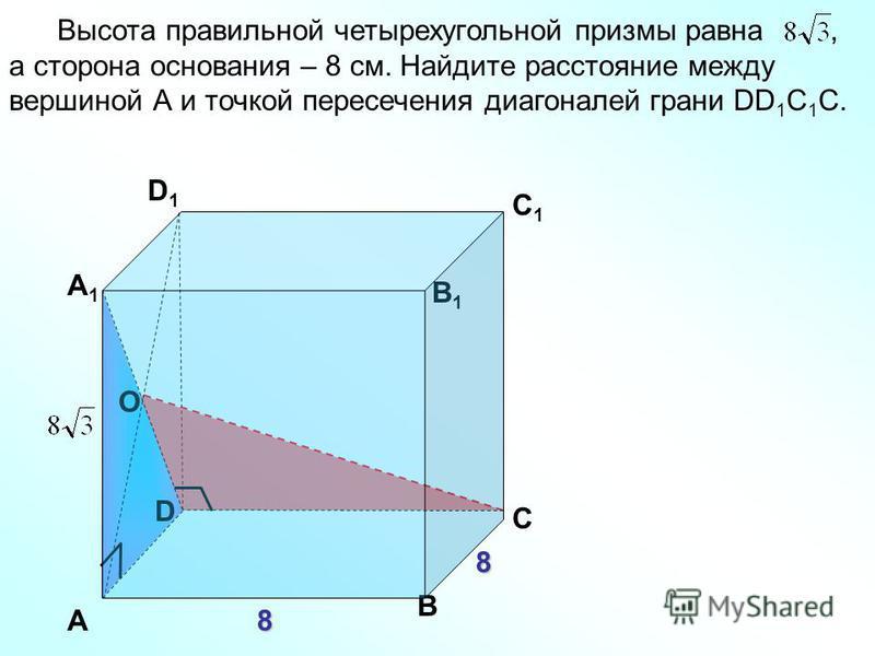 D Высота правильной четырехугольной призмы равна, а сторона основания – 8 см. Найдите расстояние между вершиной А и точкой пересечения диагоналей грани DD 1 С 1 С. А1А1 В1В1 С1С1 D1D1 А В С О 8 8