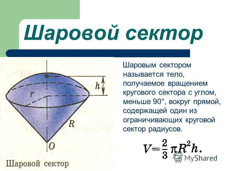 Шаровой сектор Шаровым сектором называется тело, получаемое вращением кругового сектора с углом, меньше 90°, вокруг прямой, содержащей один из ограничивающих круговой сектор радиусов.