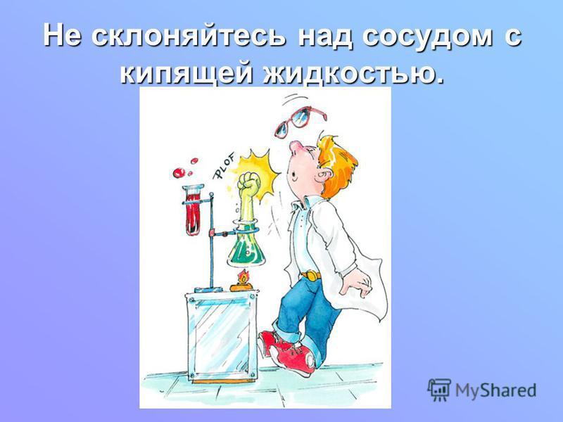 Не склоняйтесь над сосудом с кипящей жидкостью.