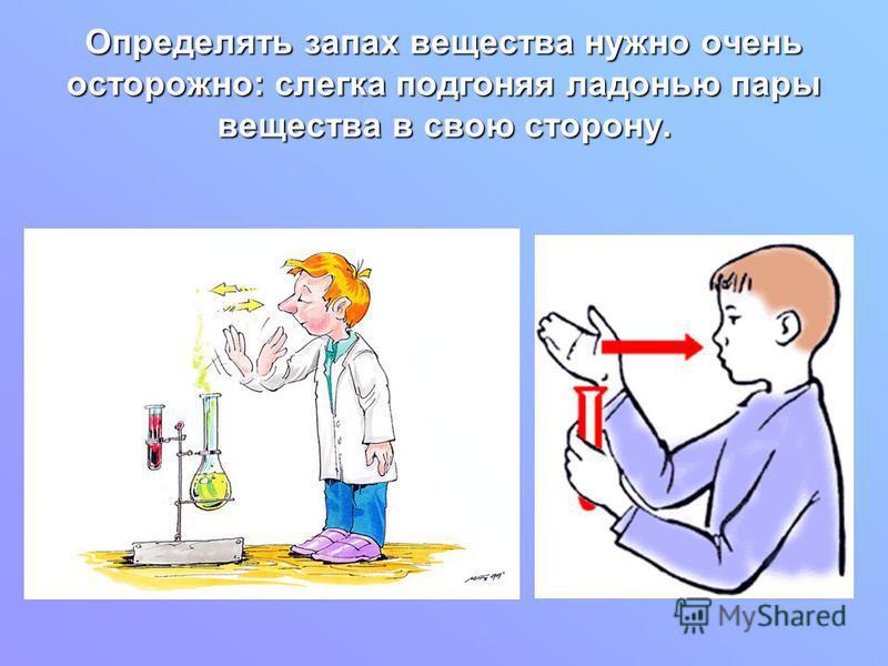 Определять запах вещества нужно очень осторожно: слегка подгоняя ладонью пары вещества в свою сторону.