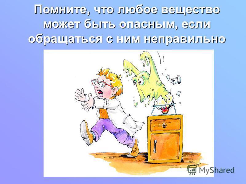 . Помните, что любое вещество может быть опасным, если обращаться с ним неправильно