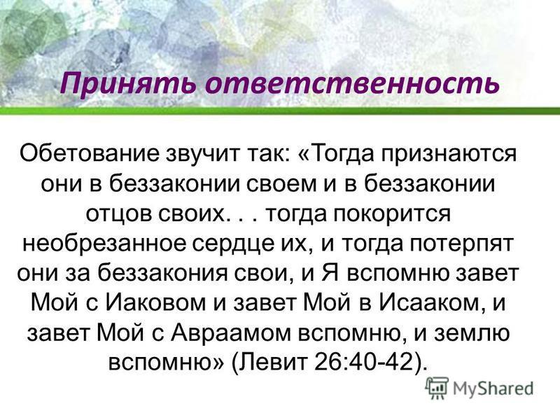 Обетование звучит так: «Тогда признаются они в беззаконии своем и в беззаконии отцов своих... тогда покорится необрезанное сердце их, и тогда потерпят они за беззакония свои, и Я вспомню завет Мой с Иаковом и завет Мой в Исааком, и завет Мой с Авраам