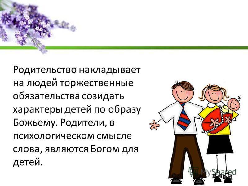 Родительство накладывает на людей торжественные обязательства созидать характеры детей по образу Божьему. Родители, в психологическом смысле слова, являются Богом для детей.