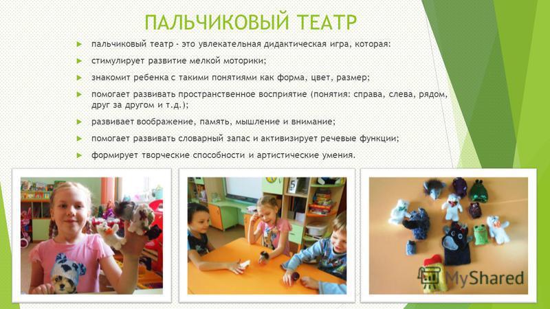 ПАЛЬЧИКОВЫЙ ТЕАТР пальчиковый театр - это увлекательная дидактическая игра, которая: стимулирует развитие мелкой моторики; знакомит ребенка с такими понятиями как форма, цвет, размер; помогает развивать пространственное восприятие (понятия: справа, с