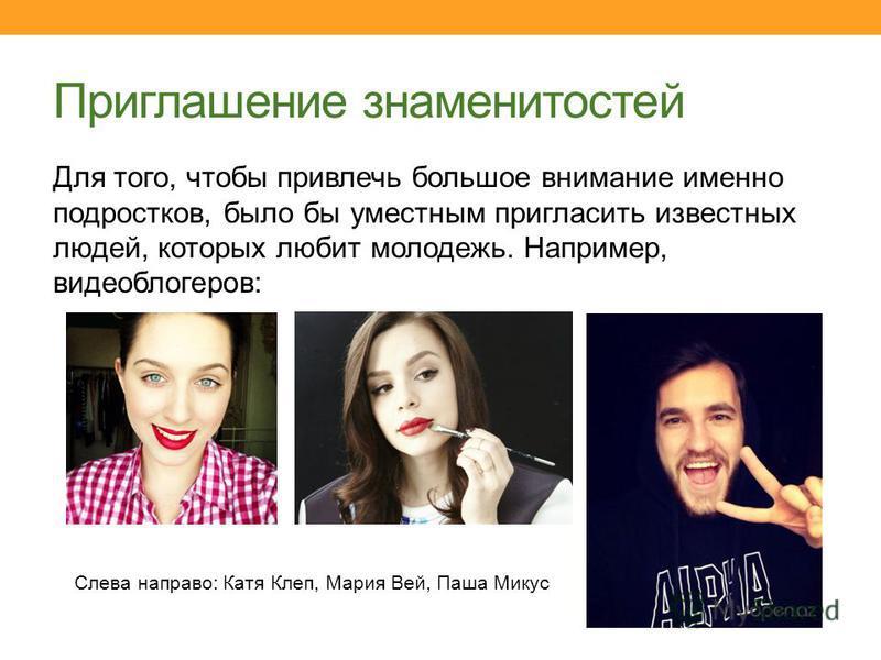 Приглашение знаменитостей Для того, чтобы привлечь большое внимание именно подростков, было бы уместным пригласить известных людей, которых любит молодежь. Например, видео блогеров: Слева направо: Катя Клеп, Мария Вей, Паша Микус