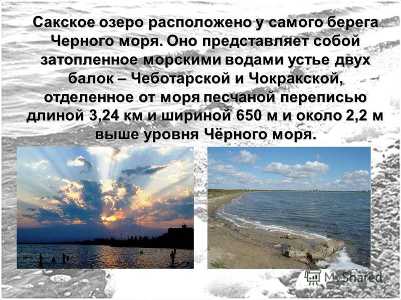 Сакское озеро расположено у самого берега Черного моря. Оно представляет собой затопленное морскими водами устье двух балок – Чеботарской и Чокракской, отделенное от моря песчаной переписью длиной 3,24 км и шириной 650 м и около 2,2 м выше уровня Чёр
