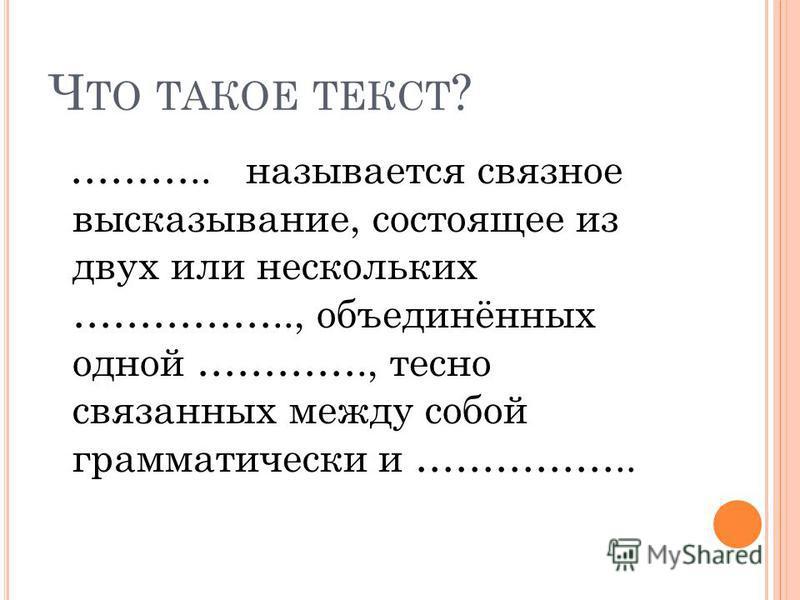 Ч ТО ТАКОЕ ТЕКСТ ? ……….. называется связное высказывание, состоящее из двух или нескольких …………….., объединённых одной …………., тесно связанных между собой грамматически и ……………..