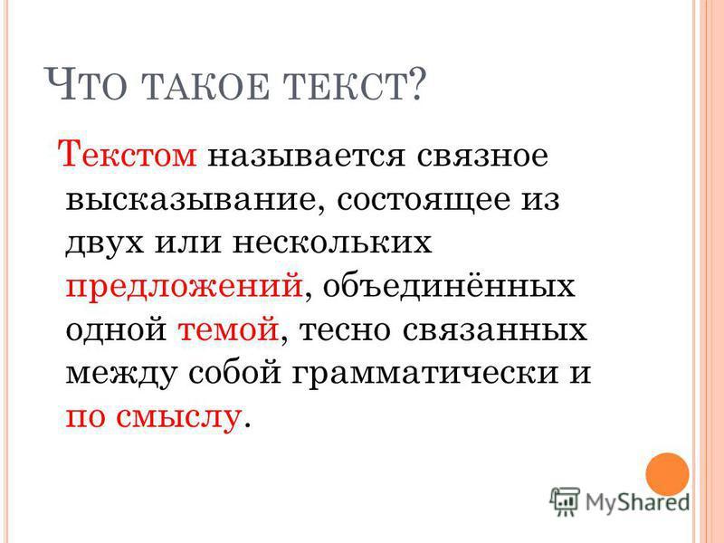 Ч ТО ТАКОЕ ТЕКСТ ? Текстом называется связное высказывание, состоящее из двух или нескольких предложений, объединённых одной темой, тесно связанных между собой грамматически и по смыслу.