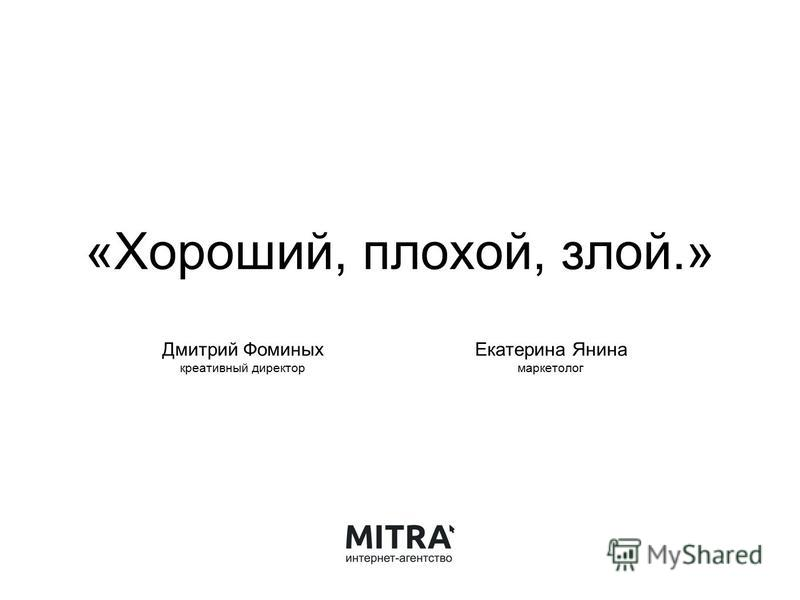 «Хороший, плохой, злой.» Дмитрий Фоминых креативный директор Екатерина Янина маркетолог