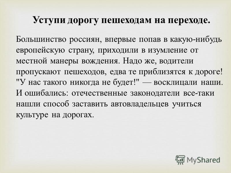 Уступи дорогу пешеходам на переходе. Большинство россиян, впервые попав в какую - нибудь европейскую страну, приходили в изумление от местной манеры вождения. Надо же, водители пропускают пешеходов, едва те приблизятся к дороге !