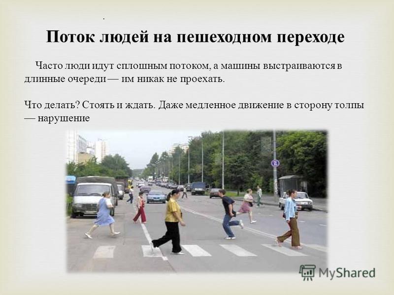 . Поток людей на пешеходном переходе Часто люди идут сплошным потоком, а машины выстраиваются в длинные очереди им никак не проехать. Что делать ? Стоять и ждать. Даже медленное движение в сторону толпы нарушение